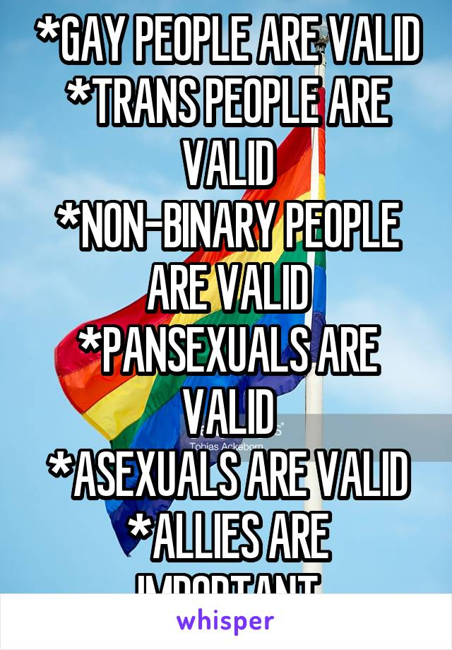 *GAY PEOPLE ARE VALID *TRANS PEOPLE ARE VALID *NON-BINARY PEOPLE ARE VALID *PANSEXUALS ARE VALID *ASEXUALS ARE VALID *ALLIES ARE IMPORTANT