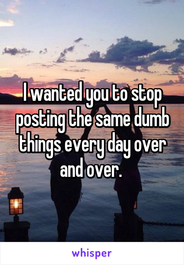 I wanted you to stop posting the same dumb things every day over and over.