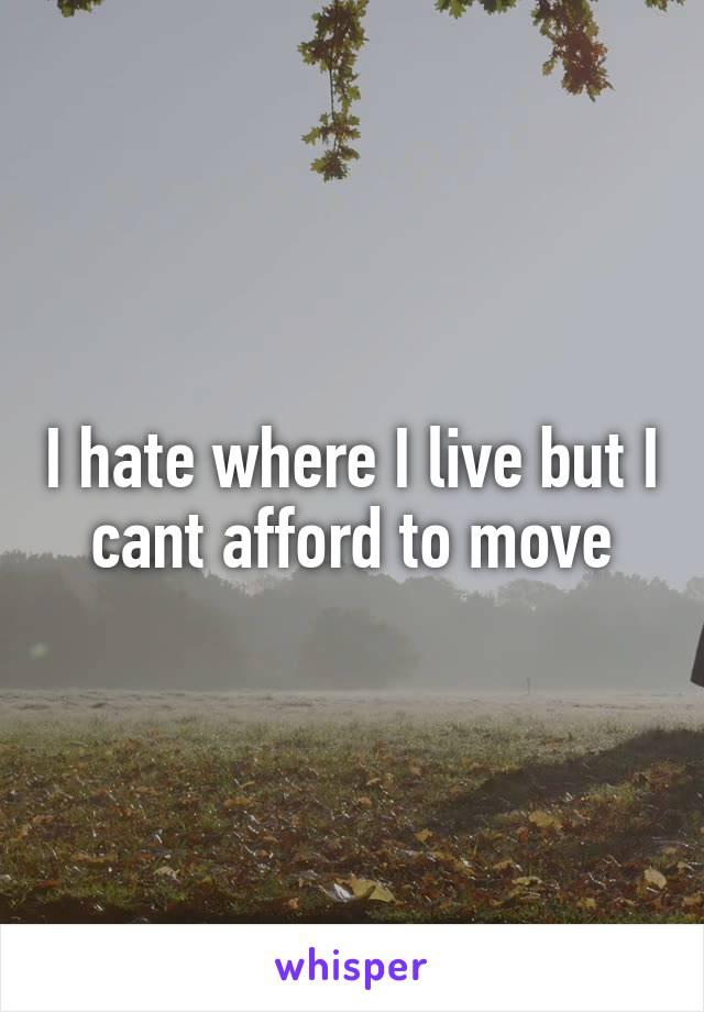 I hate where I live but I cant afford to move