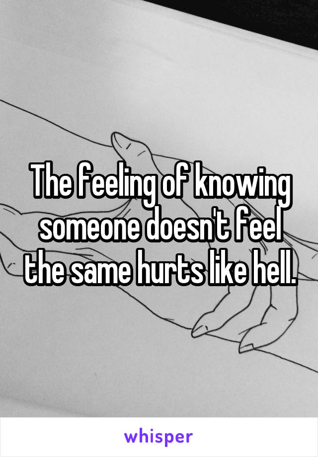 The feeling of knowing someone doesn't feel the same hurts like hell.