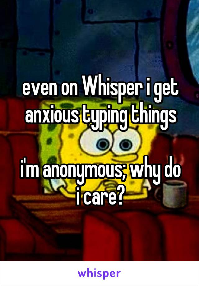 even on Whisper i get anxious typing things  i'm anonymous; why do i care?