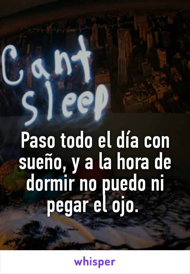 Paso todo el día con sueño, y a la hora de dormir no puedo ni pegar el ojo.