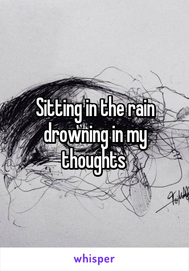 Sitting in the rain drowning in my thoughts