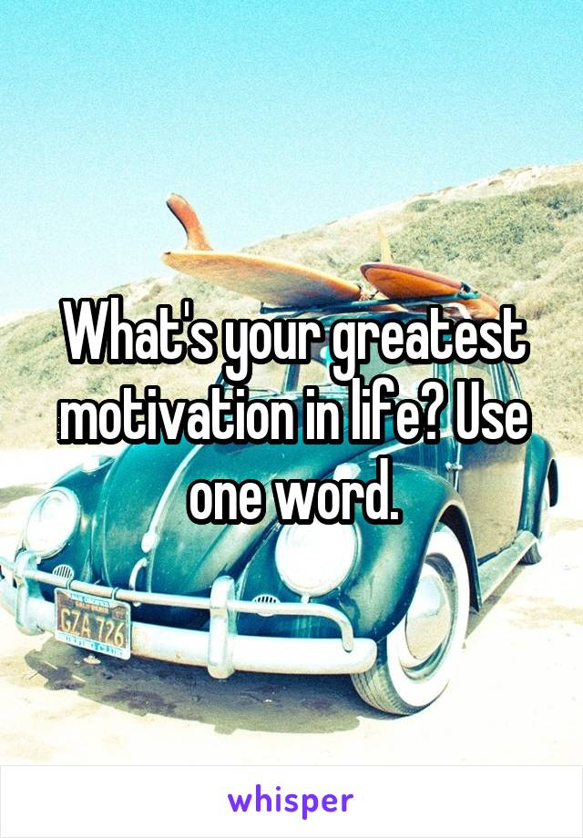 What's your greatest motivation in life? Use one word.