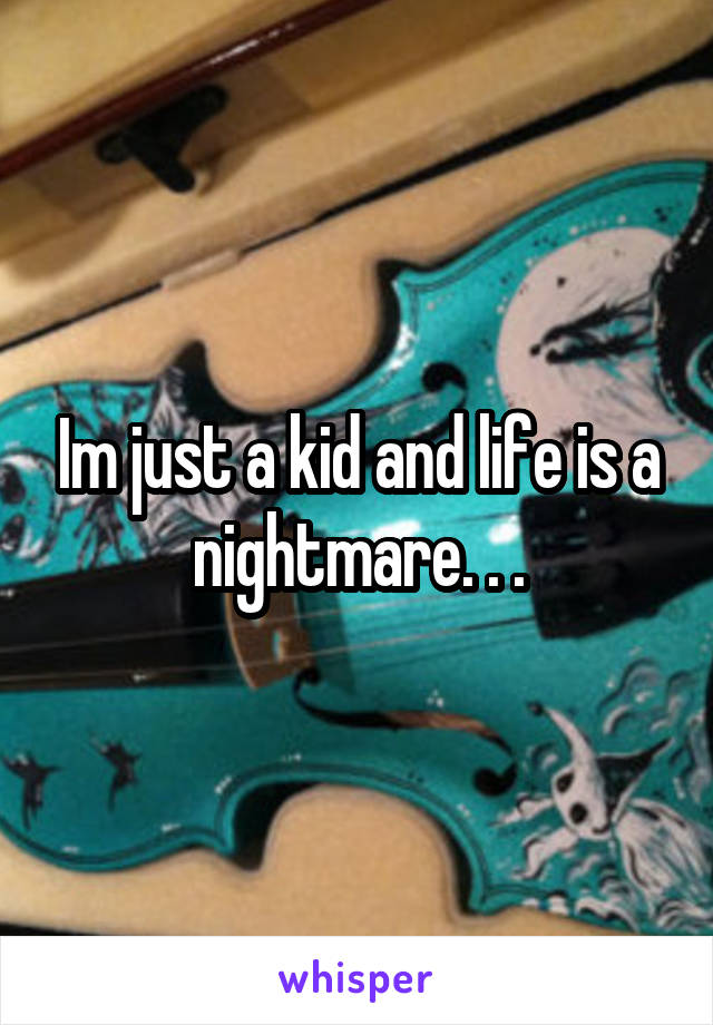 Im just a kid and life is a nightmare. . .