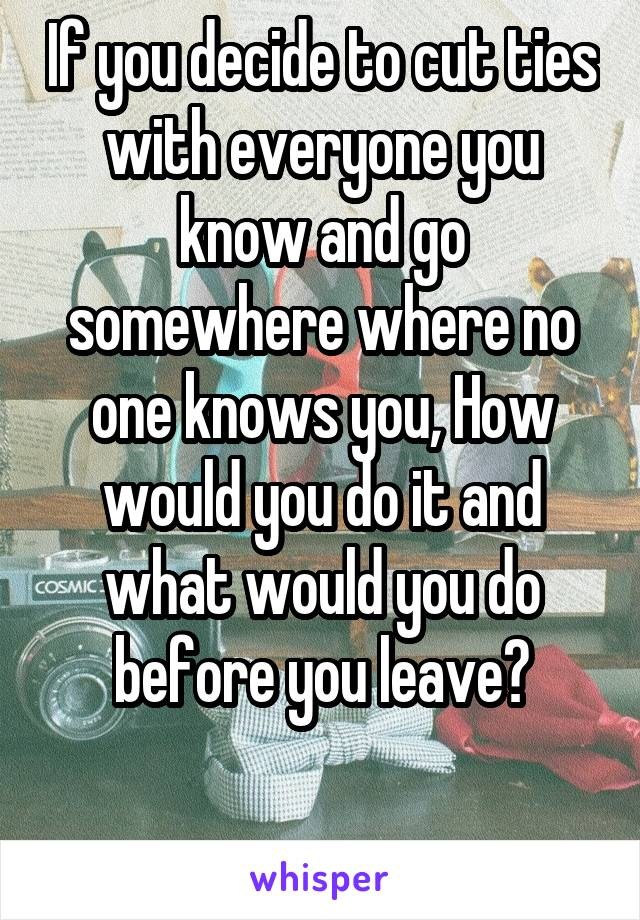 If you decide to cut ties with everyone you know and go somewhere where no one knows you, How would you do it and what would you do before you leave?