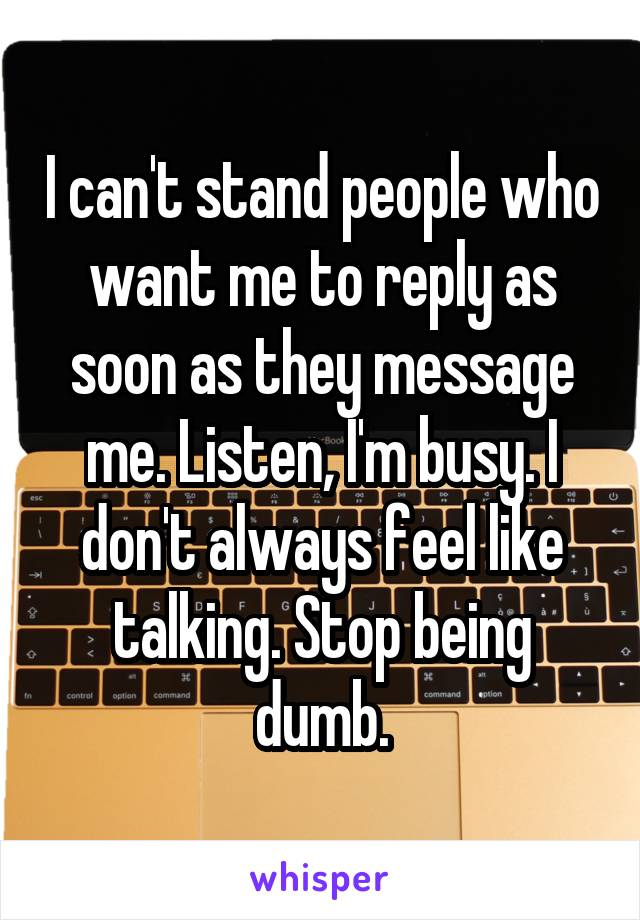 I can't stand people who want me to reply as soon as they message me. Listen, I'm busy. I don't always feel like talking. Stop being dumb.