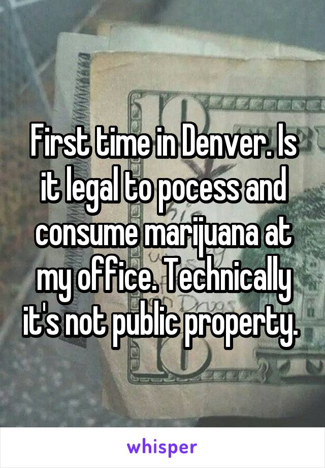 First time in Denver. Is it legal to pocess and consume marijuana at my office. Technically it's not public property.