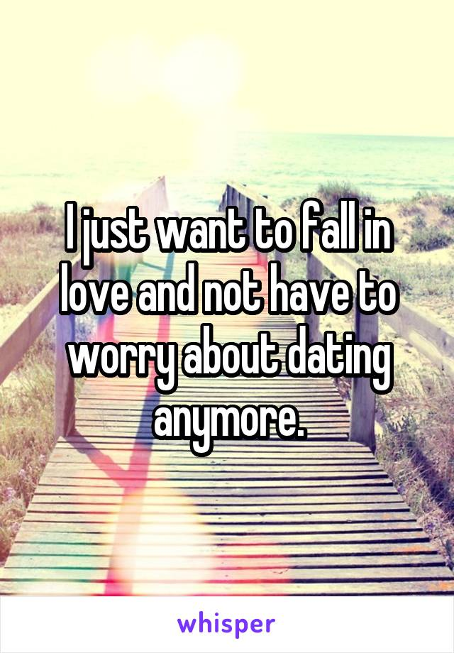 I just want to fall in love and not have to worry about dating anymore.