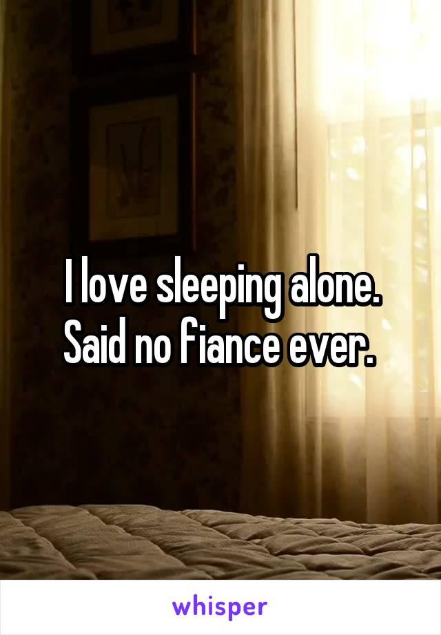 I love sleeping alone. Said no fiance ever.