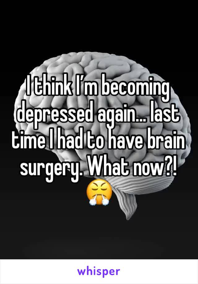 I think I'm becoming depressed again... last time I had to have brain surgery. What now?! 😤