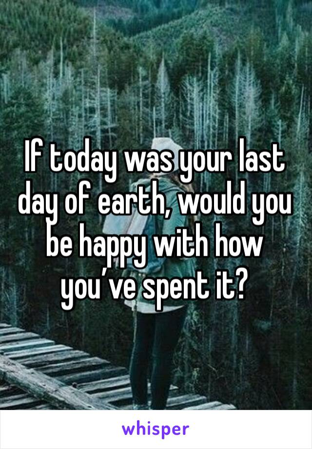 If today was your last day of earth, would you be happy with how you've spent it?