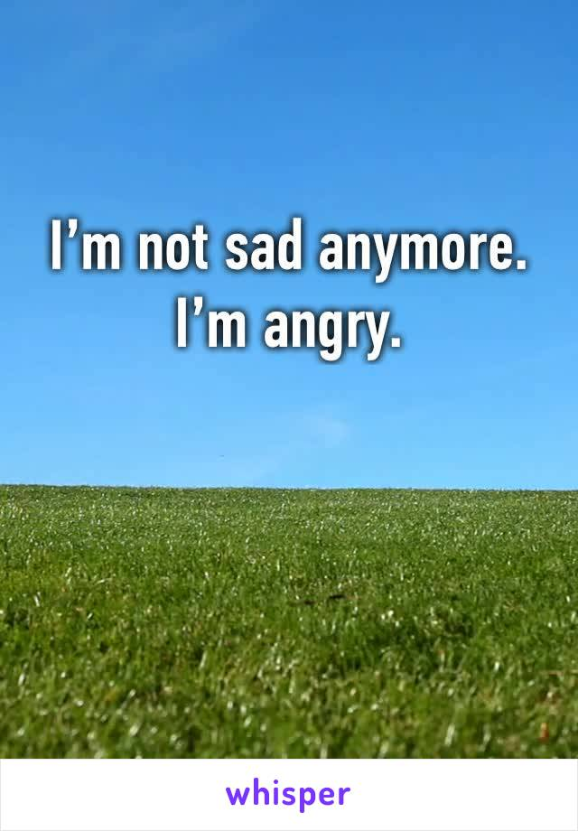 I'm not sad anymore.  I'm angry.