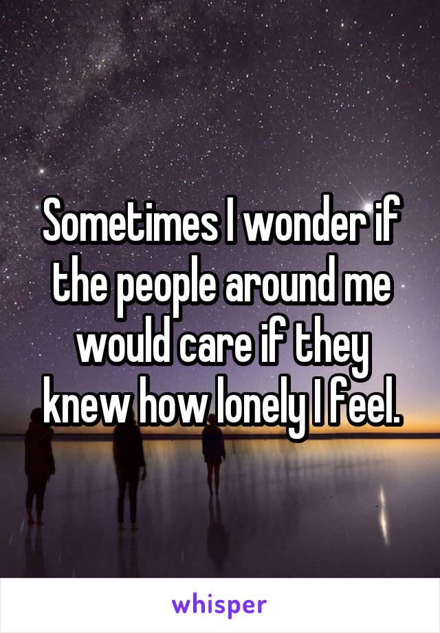 Sometimes I wonder if the people around me would care if they knew how lonely I feel.