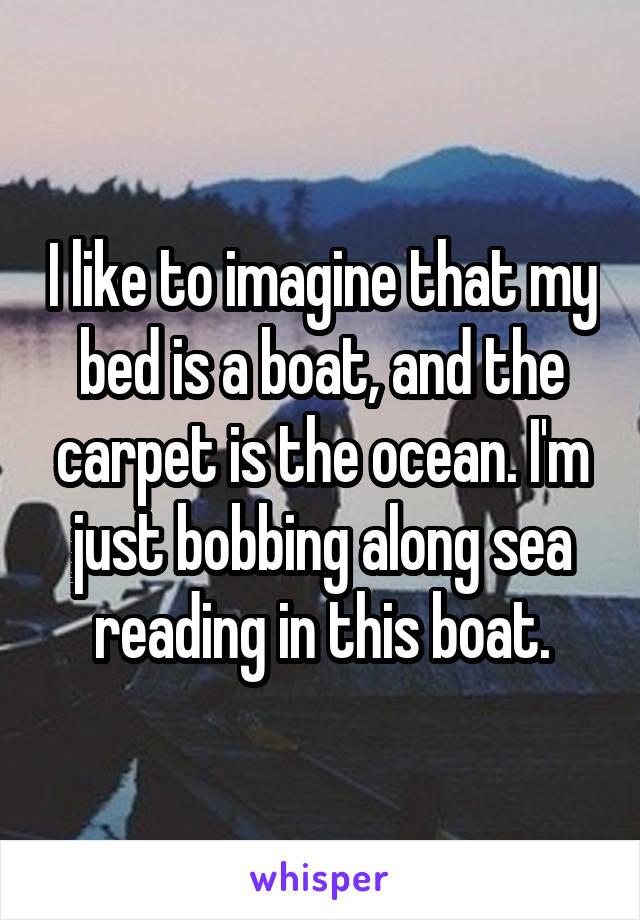 I like to imagine that my bed is a boat, and the carpet is the ocean. I'm just bobbing along sea reading in this boat.