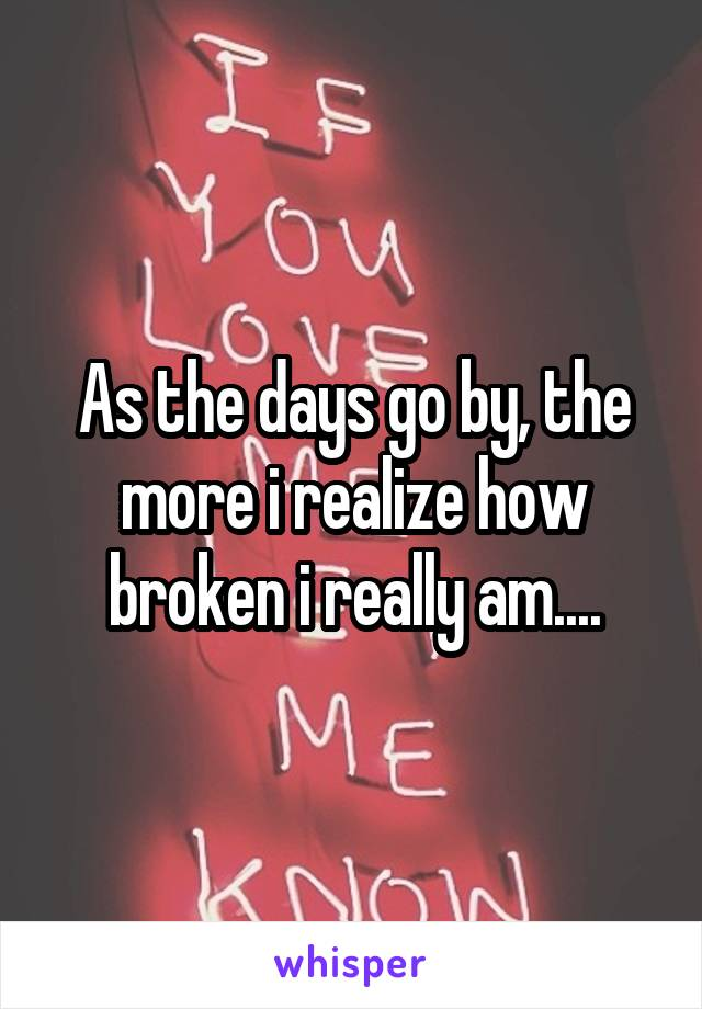 As the days go by, the more i realize how broken i really am....