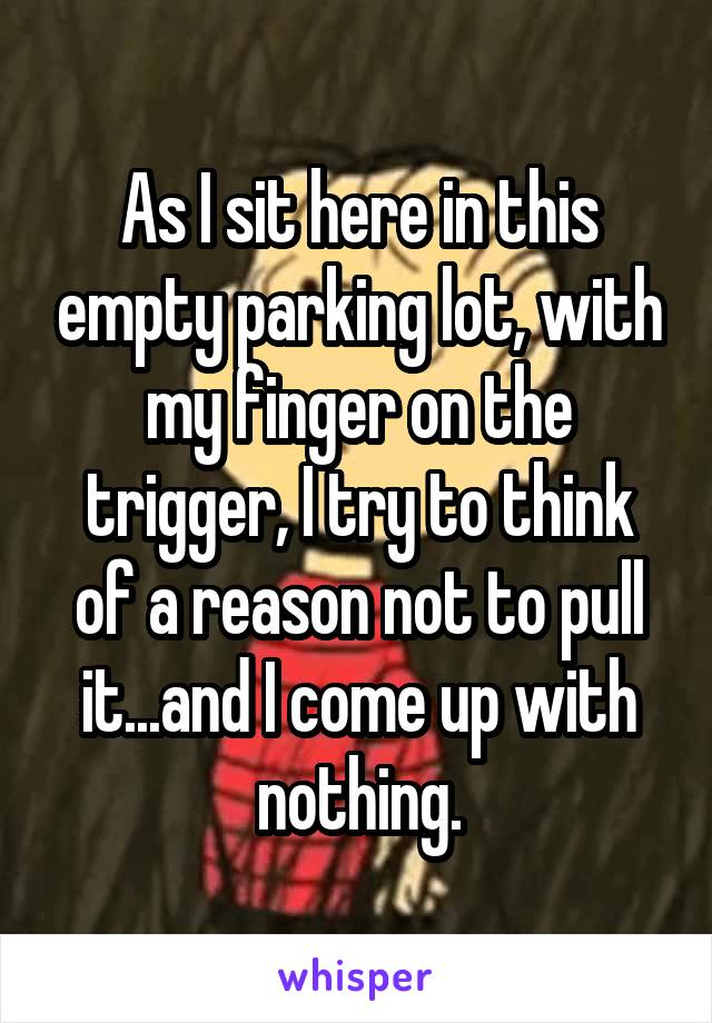 As I sit here in this empty parking lot, with my finger on the trigger, I try to think of a reason not to pull it...and I come up with nothing.