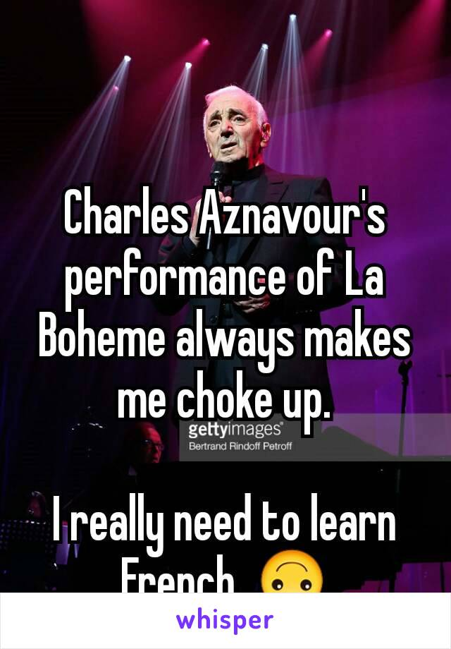 Charles Aznavour's performance of La Boheme always makes me choke up.  I really need to learn French. 🙃