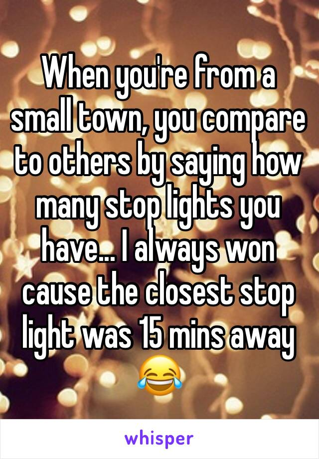 When you're from a small town, you compare to others by saying how many stop lights you have... I always won cause the closest stop light was 15 mins away 😂