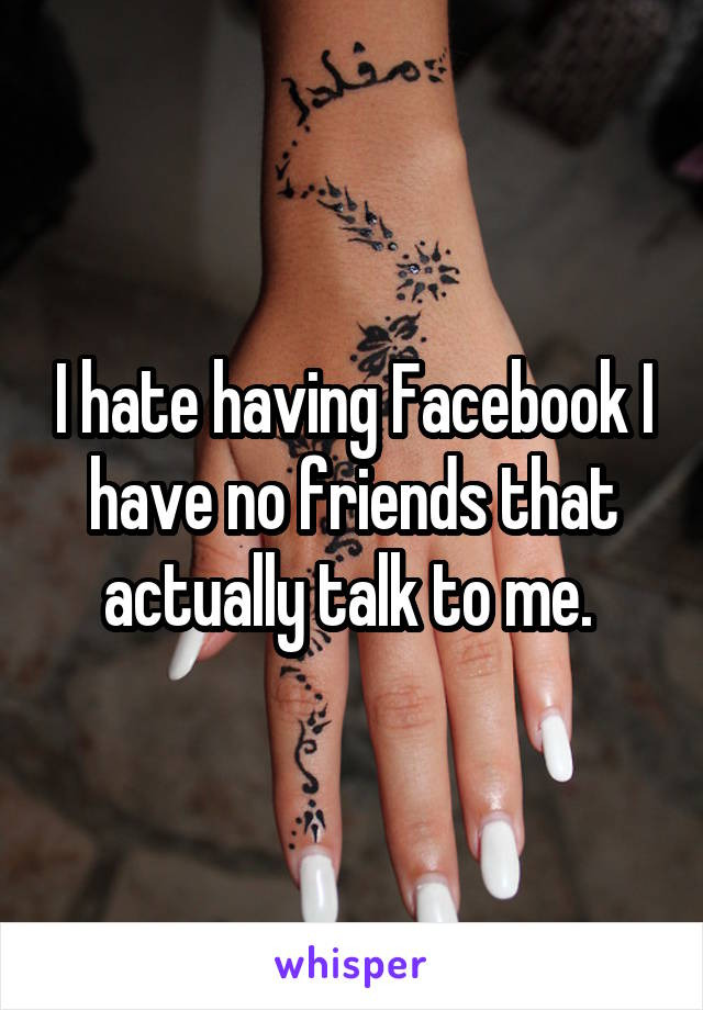 I hate having Facebook I have no friends that actually talk to me.