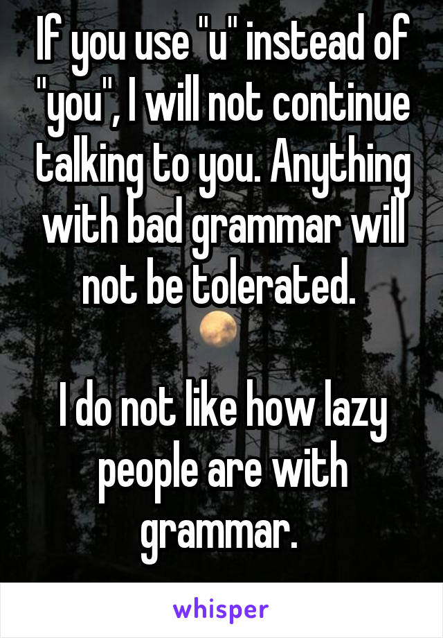 """If you use """"u"""" instead of """"you"""", I will not continue talking to you. Anything with bad grammar will not be tolerated.   I do not like how lazy people are with grammar."""