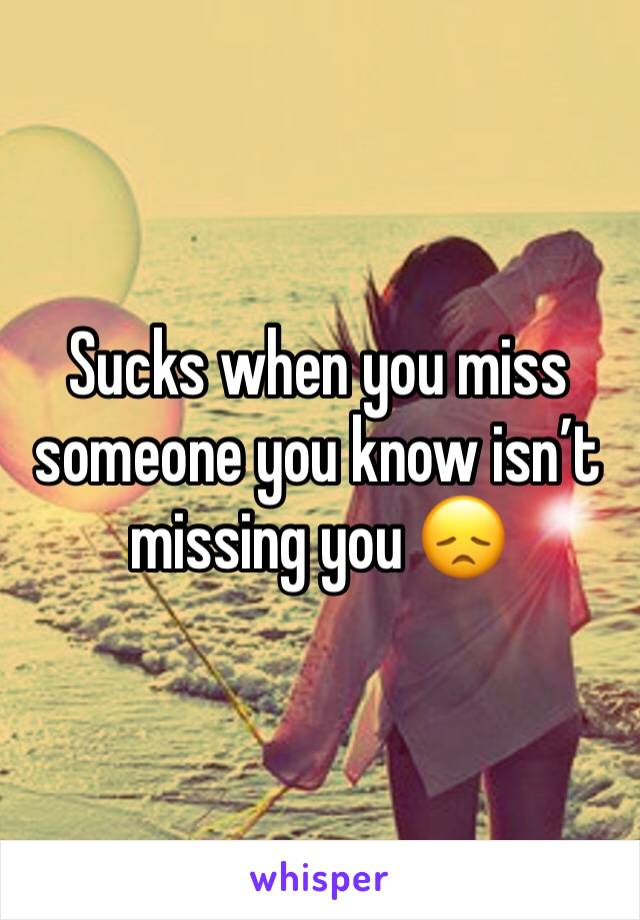 Sucks when you miss someone you know isn't missing you 😞