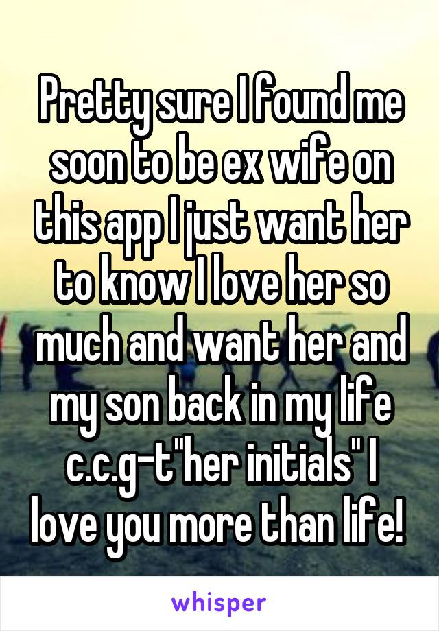 """Pretty sure I found me soon to be ex wife on this app I just want her to know I love her so much and want her and my son back in my life c.c.g-t""""her initials"""" I love you more than life!"""