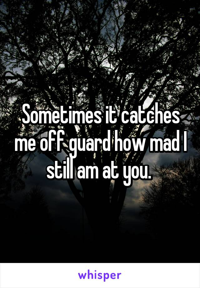 Sometimes it catches me off guard how mad I still am at you.