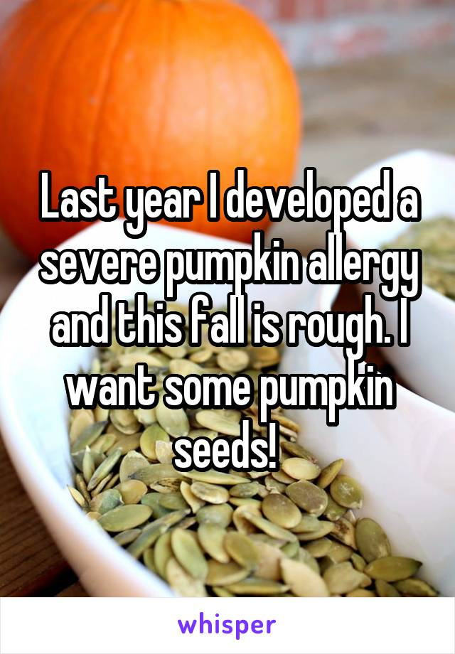Last year I developed a severe pumpkin allergy and this fall is rough. I want some pumpkin seeds!
