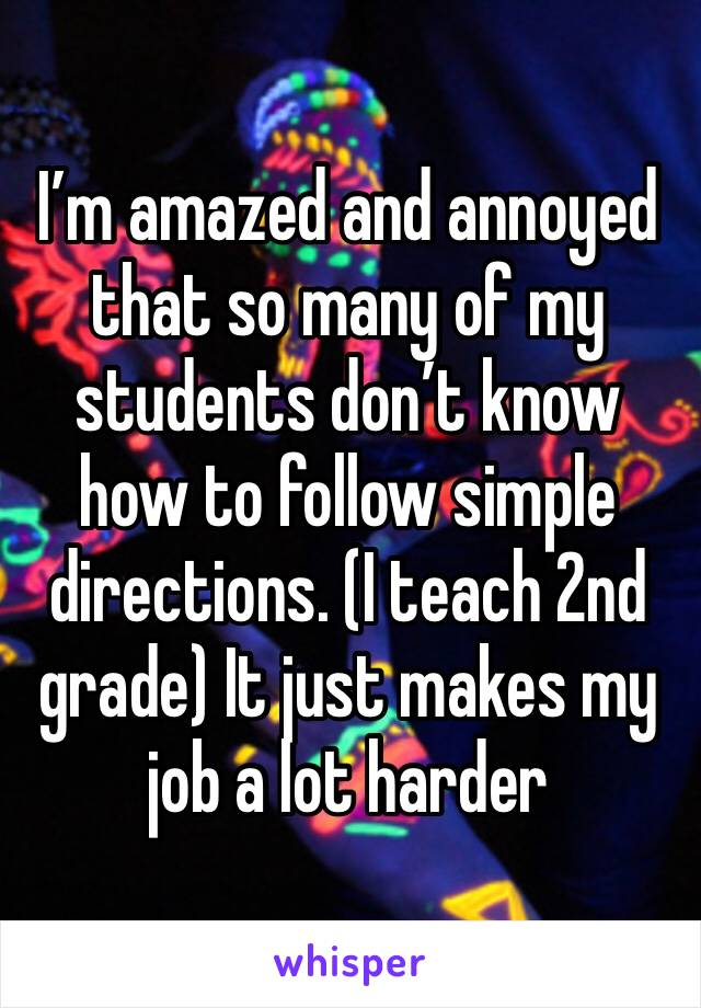 I'm amazed and annoyed that so many of my students don't know how to follow simple directions. (I teach 2nd grade) It just makes my job a lot harder