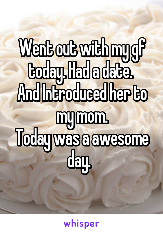 Went out with my gf today. Had a date.  And Introduced her to my mom. Today was a awesome day.
