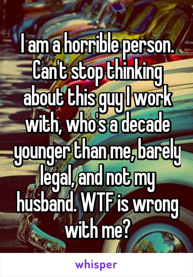 I am a horrible person. Can't stop thinking about this guy I work with, who's a decade younger than me, barely legal, and not my husband. WTF is wrong with me?