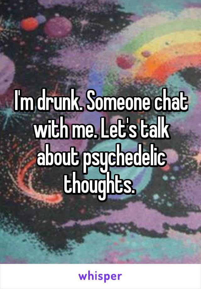 I'm drunk. Someone chat with me. Let's talk about psychedelic thoughts.