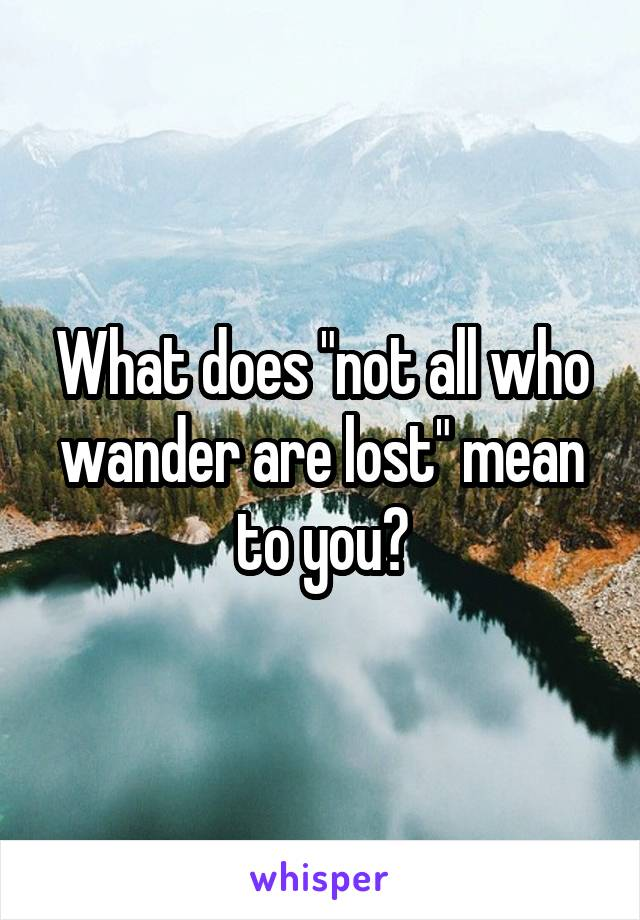 """What does """"not all who wander are lost"""" mean to you?"""
