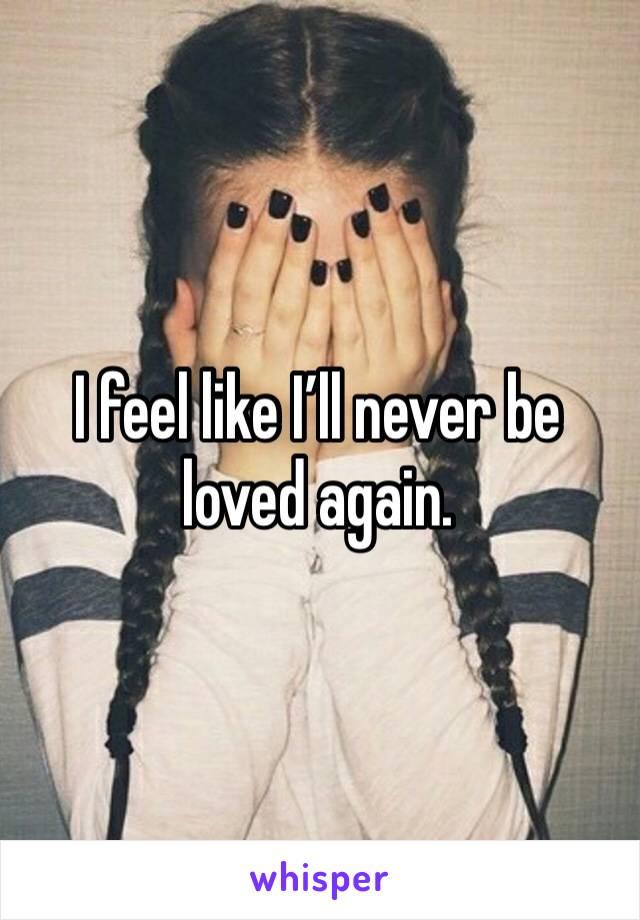 I feel like I'll never be loved again.