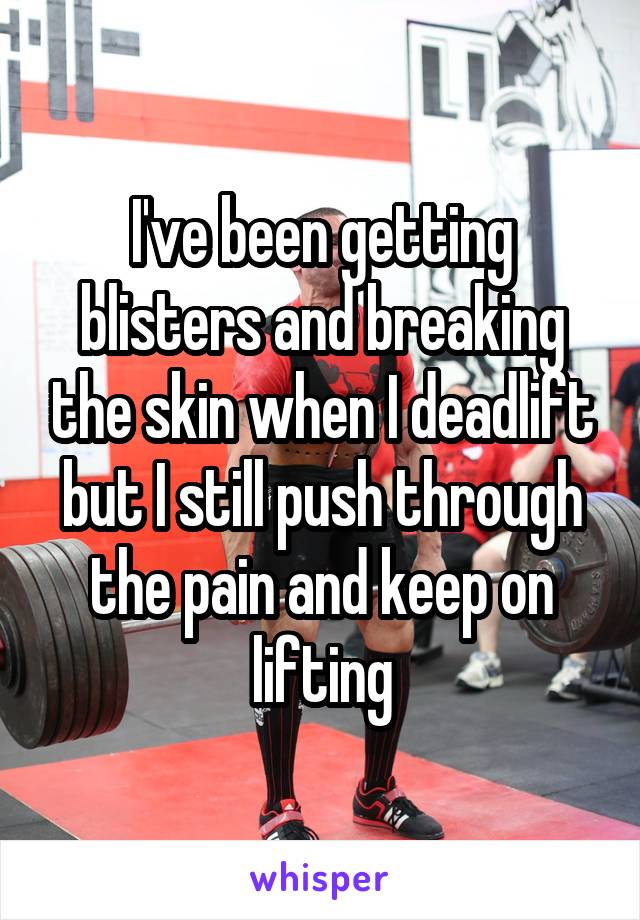 I've been getting blisters and breaking the skin when I deadlift but I still push through the pain and keep on lifting