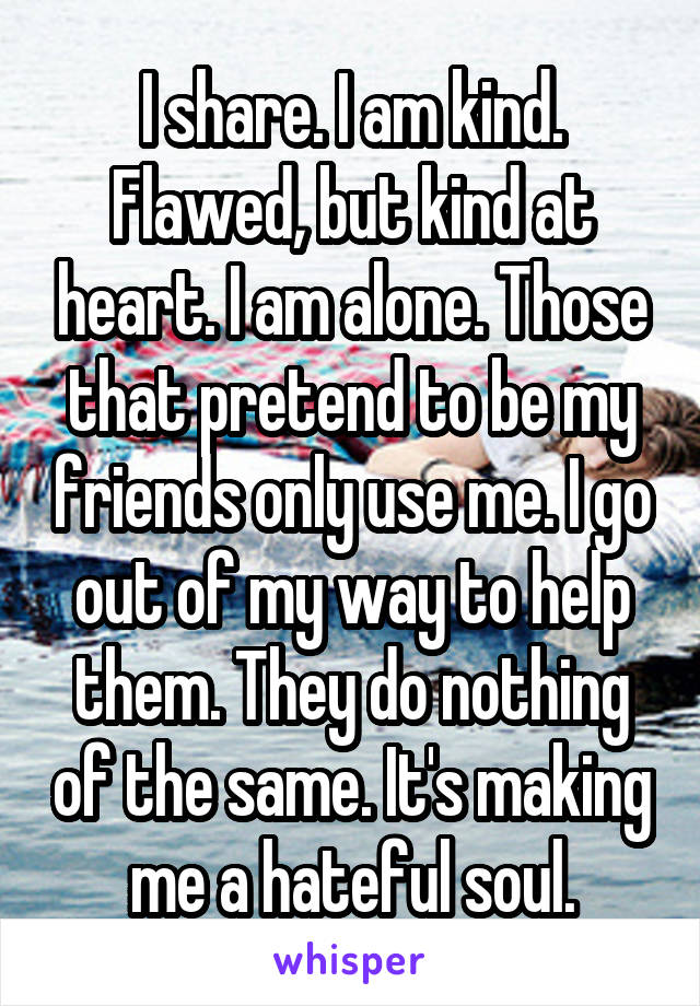 I share. I am kind. Flawed, but kind at heart. I am alone. Those that pretend to be my friends only use me. I go out of my way to help them. They do nothing of the same. It's making me a hateful soul.