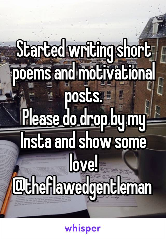 Started writing short poems and motivational posts. Please do drop by my Insta and show some love! @theflawedgentleman