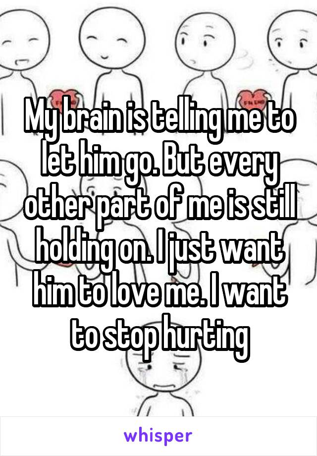 My brain is telling me to let him go. But every other part of me is still holding on. I just want him to love me. I want to stop hurting