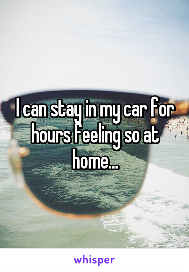 I can stay in my car for hours feeling so at home...