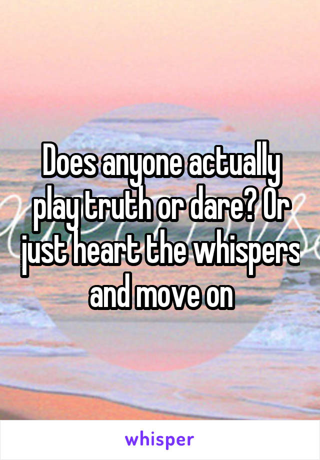 Does anyone actually play truth or dare? Or just heart the whispers and move on