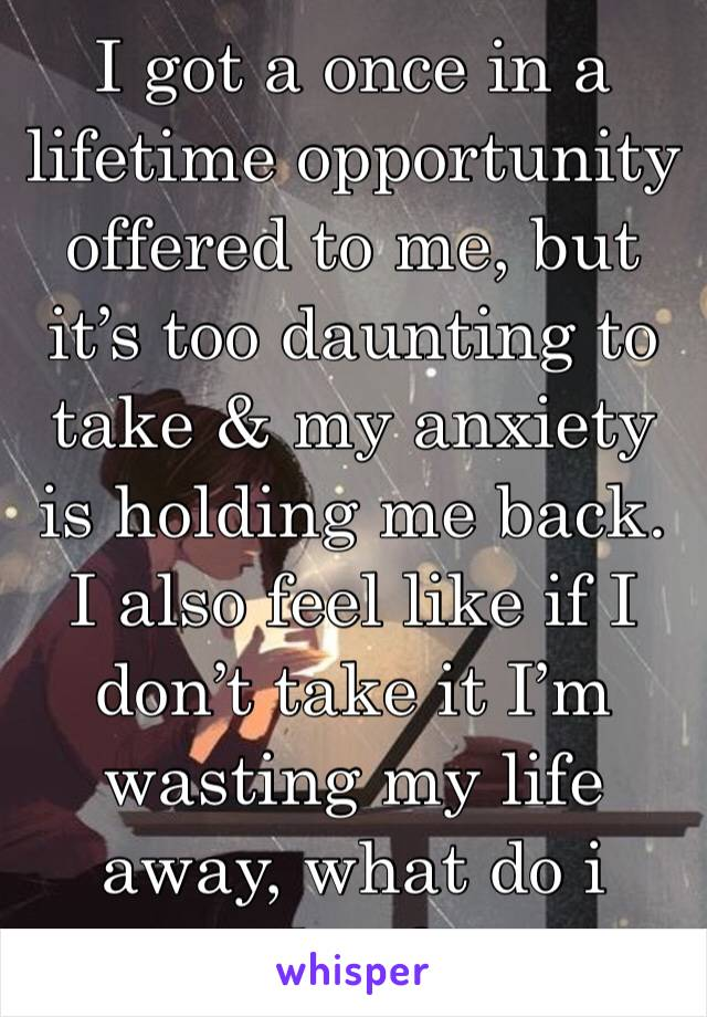 I got a once in a lifetime opportunity offered to me, but it's too daunting to take & my anxiety is holding me back. I also feel like if I don't take it I'm wasting my life away, what do i do...?