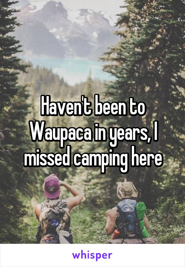Haven't been to Waupaca in years, I missed camping here