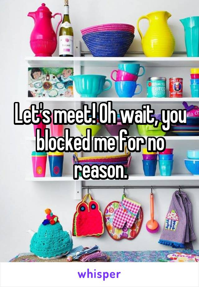 Let's meet! Oh wait, you blocked me for no reason.