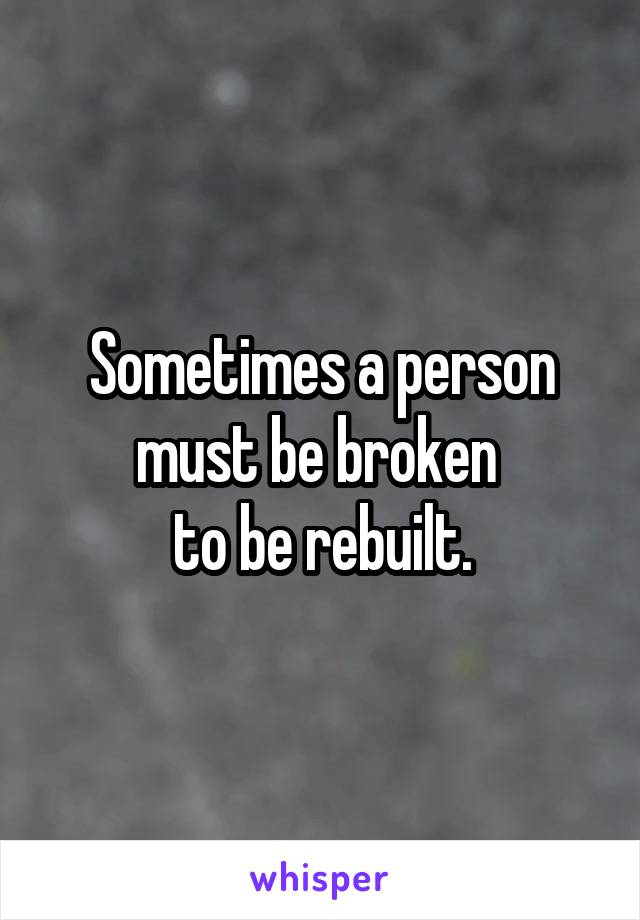 Sometimes a person must be broken  to be rebuilt.
