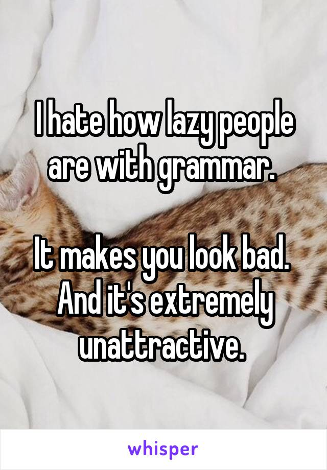 I hate how lazy people are with grammar.   It makes you look bad.  And it's extremely unattractive.