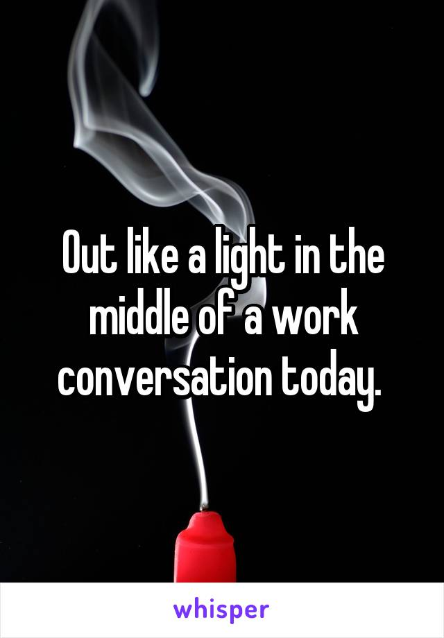 Out like a light in the middle of a work conversation today.