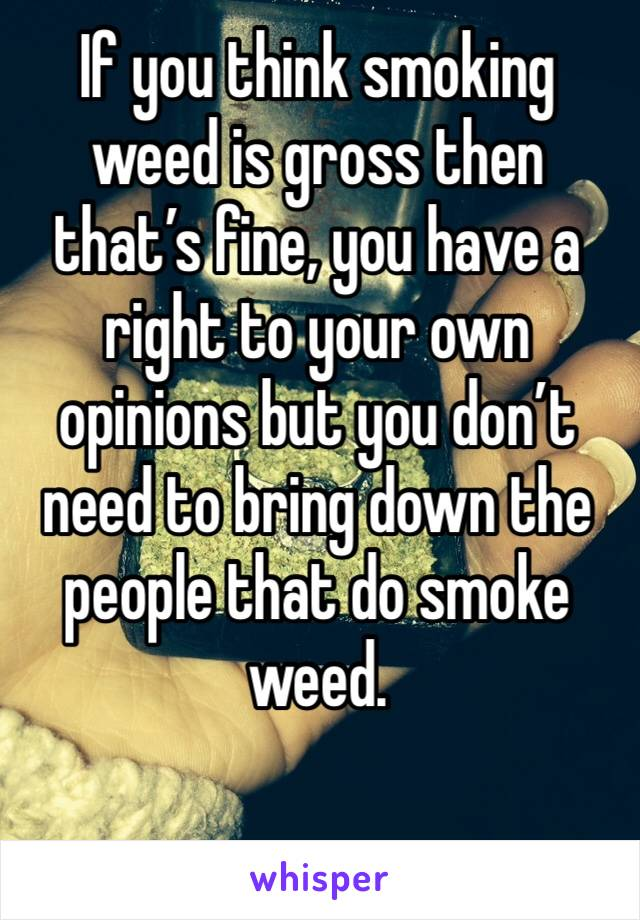 If you think smoking weed is gross then that's fine, you have a right to your own opinions but you don't need to bring down the people that do smoke weed.