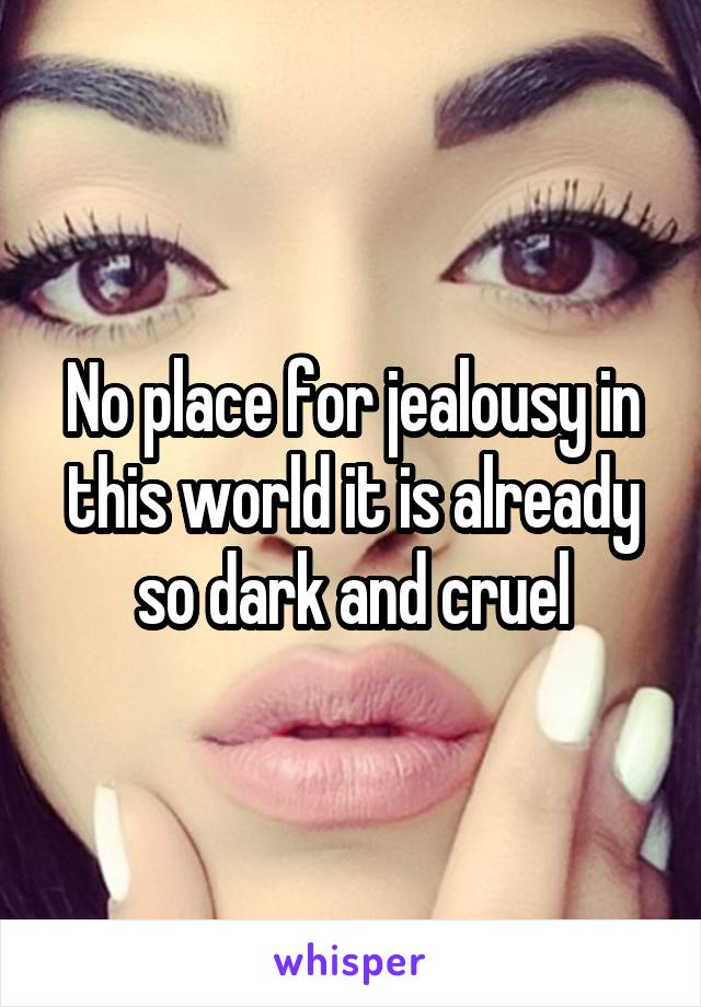 No place for jealousy in this world it is already so dark and cruel