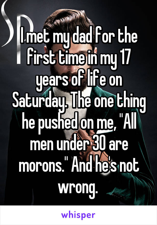 "I met my dad for the first time in my 17 years of life on Saturday. The one thing he pushed on me, ""All men under 30 are morons."" And he's not wrong."